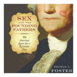Episode 004: Thomas A. Foster, Sex and the Founding Fathers: The American Quest for a Relatable Past